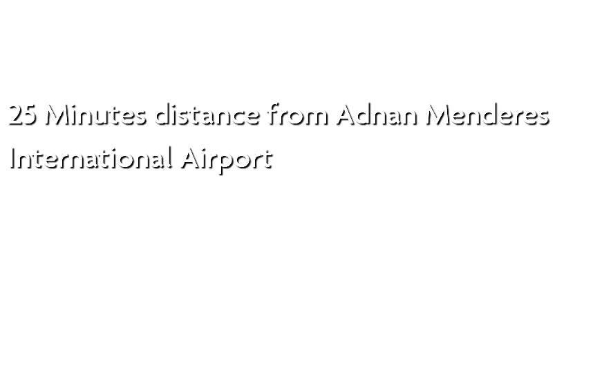 25 Minutes distance from Adnan Menderes International Airport